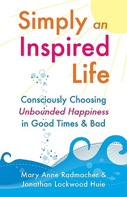 Simply an Inspired Life: Consciously Choosing Unbounded Happiness in Good Times & Bad  by  Mary Anne Radmacher