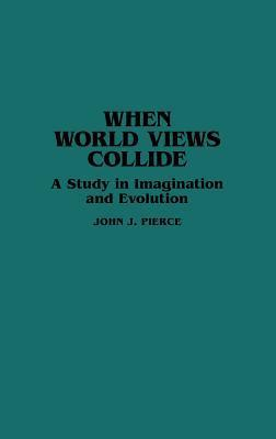 When World Views Collide: A Study in Imagination and Evolution John J. Pierce
