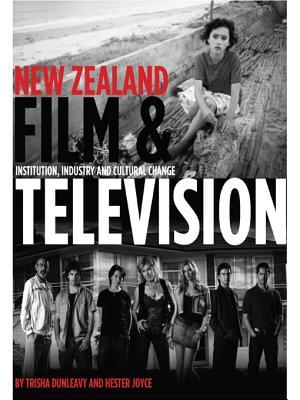 New Zealand Film and Television: Institution, Industry and Cultural Change  by  Trisha Dunleavy