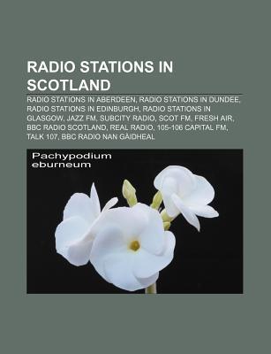 Radio Stations in Scotland: BBC Radio Scotland, Real Radio, Galaxy Scotland, Q96, XFM Scotland, 2BD, Kingdom FM, BBC Radio nan G idheal  by  Books LLC
