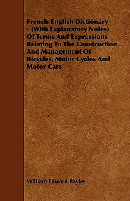 French-English Dictionary - (With Explanatory Notes) of Terms and Expressions Relating to the Construction and Management of Bicycles, Motor Cycles an William Edward Bayles