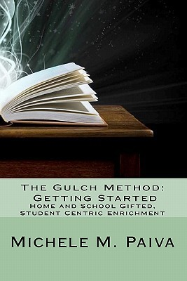The Gulch Method: Getting Started: Home and School Gifted, Student Centric Enrichment  by  Michele M. Paiva
