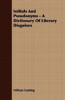 Initials and Pseudonyms - A Dictionary of Literary Disguises  by  William Cushing