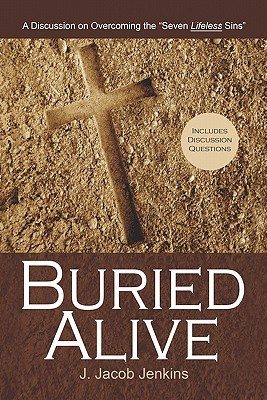 Buried Alive: A Discussion on Overcoming the Seven Lifeless Sins J. Jacob Jenkins