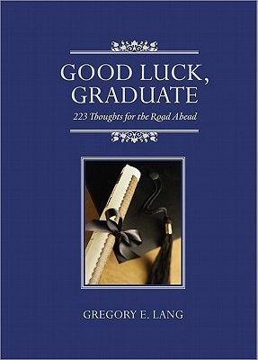 Good Luck, Graduate: 223 Thoughts for the Road Ahead  by  Gregory E. Lang