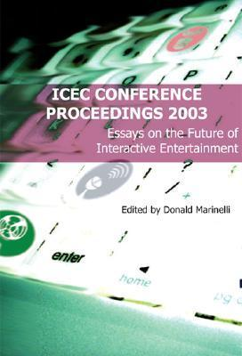 Icec Conference Proceedings: Essays on the Future of Interactive Entertainment Donald Marinelli