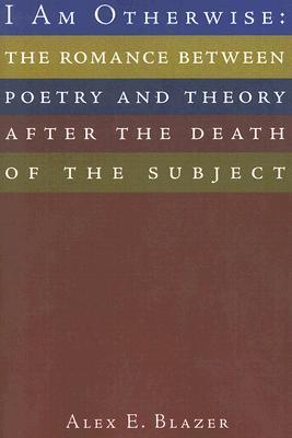 I Am Otherwise: The Romance Between Poetry and Theory After the Death of the Subject  by  Alex E. Blazer