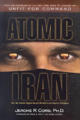 Atomic Iran: How the Terrorist Regime Bought the Bomb and American Politicians Jerome R. Corsi