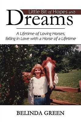 Little Bit of Hopes and Dreams: A Lifetime of Loving Horses, Falling in Love with a Horse of a Lifetime Belinda Green