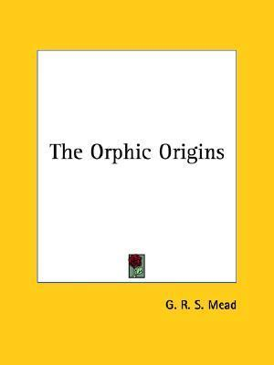 The Orphic Origins  by  G.R.S. Mead