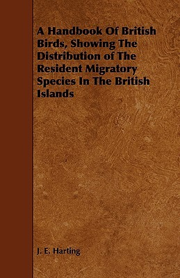 A Handbook of British Birds, Showing the Distribution of the Resident Migratory Species in the British Islands  by  James Edmund Harting
