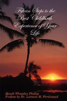 Fifteen Steps to the Best Childbirth Experience of Your Life Mont Wheatley Phillip