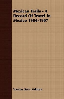 Mexican Trails - A Record of Travel in Mexico 1904-1907  by  Stanton Davis Kirkham