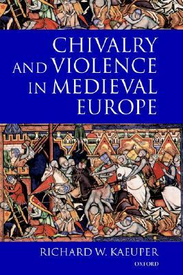 Chivalry and Violence in Medieval Europe  by  Richard W. Kaeuper