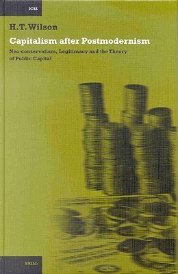Capitalism After Postmodernism: Neo-Conservatism, Legitimacy and the Theory of Public Capital  by  Hugh T. Wilson