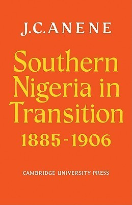 Southern Nigeria in Transition 1885 1906: Theory and Practice in a Colonial Protectorate  by  J. C. Anene
