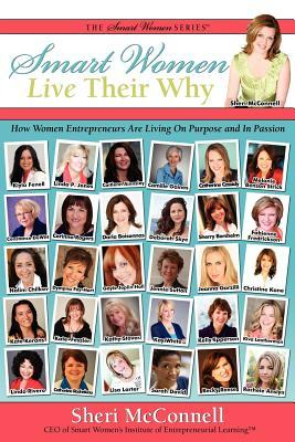 Smart Women Live Their Why: How Women Entrepreneurs Are Living on Purpose and in Passion  by  Sheri McConnell