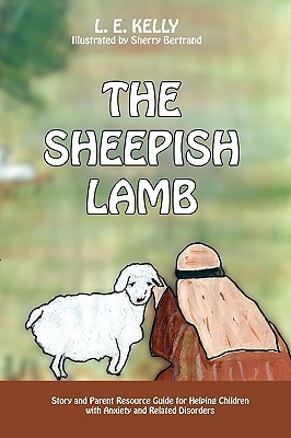 The Sheepish Lamb: Story and Parent Resource Guide for Helping Children Cope with Anxiety and Related Disorders L.E. Kelly