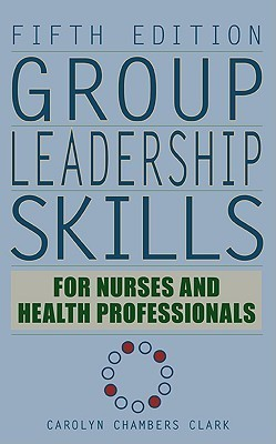Group Leadership Skills for Nurses and Health Professionals  by  Carolyn Chambers Clark