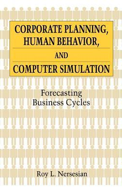 Corporate Planning, Human Behavior, and Computer Simulation: Forecasting Business Cycles Roy L. Nersesian