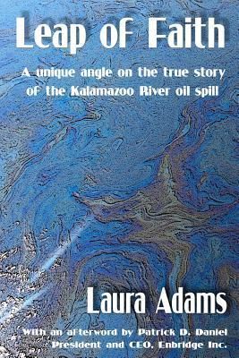Leap of Faith: A Unique Angle on the True Story of the Kalamazoo River Oil Spill Laura J. Adams