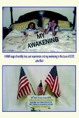 My Awakening: A WWII Saga of Worldly Love, War Experiences and My Awakening to the Love of God! John Earl Rich