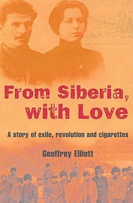 From Siberia, with Love: A Story of Exile, Revolution and Cigarettes Geoffrey Elliott