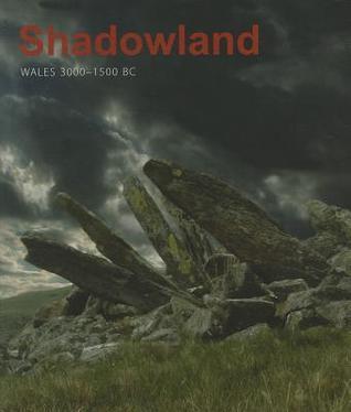 Shadowland: Wales 3000 - 1500 BC Steve Burrow