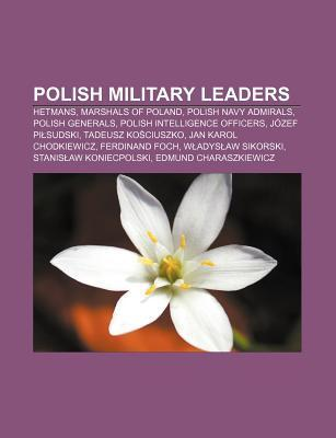 Polish Military Leaders: Hetmans, Marshals of Poland, Polish Navy Admirals, Polish Generals, Polish Intelligence Officers, J Zef Pi Sudski  by  Source Wikipedia