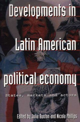 Developments in Latin American Political Economy: States, Markets and Actors J. Buxton