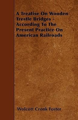 A Treatise on Wooden Trestle Bridges - According to the Present Practice on American Railroads  by  Wolcott Cronk Foster