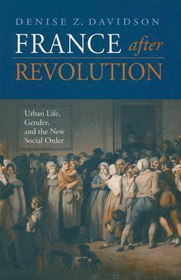 France After Revolution: Urban Life, Gender, and the New Social Order  by  Denise Z. Davidson