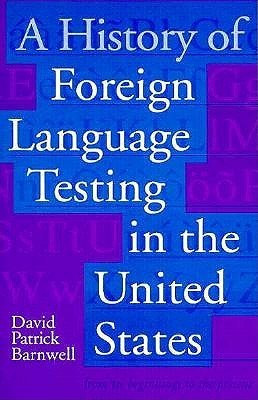 A History of Foreign Language Testing in the United States David Patrick Barnwell