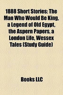 1888 Short Stories (Study Guide): The Man Who Would Be King, A Legend of Old Egypt, The Aspern Papers, A London Life, Wessex Tales  by  Books LLC