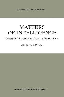Matters of Intelligence: Conceptual Structures in Cognitive Neuroscience Lucia Vaina