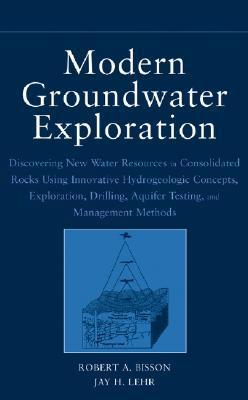 Modern Groundwater Exploration: Discovering New Water Resources in Consolidated Rocks Using Innovative Hydrogeologic Concepts, Exploration, Drilling, Aquifer Testing and Management Methods  by  Robert A. Bisson