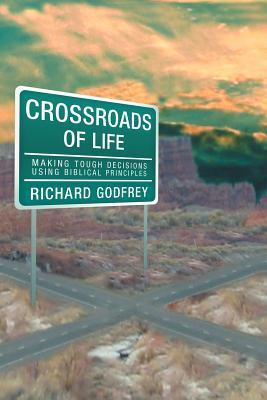 Crossroads of Life: Making Tough Decisions Using Biblical Principles  by  Richard Godfrey