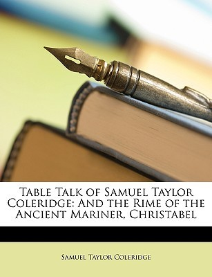 Table Talk of Samuel Taylor Coleridge: And the Rime of the Ancient Mariner, Christabel Samuel Taylor Coleridge