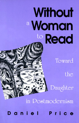 Without a Woman to Read: Toward the Daughter in Postmodernism  by  Daniel  Price