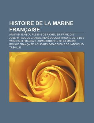 Histoire de La Marine Fran Aise: Armand Jean Du Plessis de Richelieu, Fran OIS Joseph Paul de Grasse, Ren Duguay-Trouin Source Wikipedia