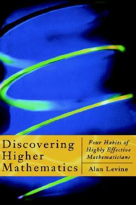 Discovering Higher Mathematics: Four Habits of Highly Effective Mathematicians  by  Alan Levine