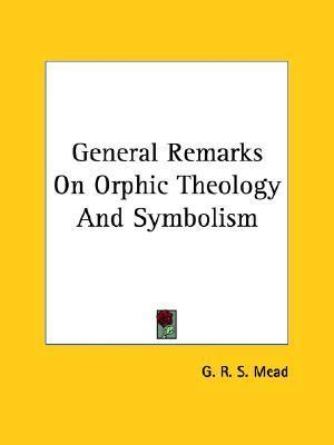 General Remarks on Orphic Theology and Symbolism G.R.S. Mead