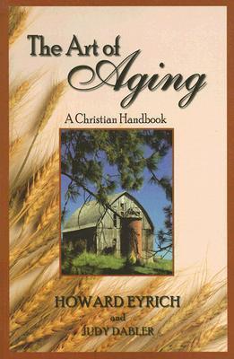 The Art of Aging: A Christian Handbook Howard A. Eyrich