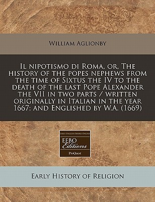 Il Nipotismo Di Roma, Or, the History of the Popes Nephews from the Time of Sixtus the IV to the Death of the Last Pope Alexander the VII in Two Parts  by  William Aglionby