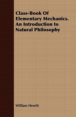 Class-Book of Elementary Mechanics. an Introduction to Natural Philosophy William Hewitt