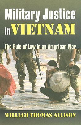 Military Justice in Vietnam: The Rule of Law in an American War  by  William Thomas Allison