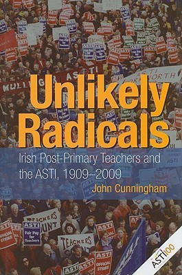 Unlikely Radicals: Irish Post-Primary Teachers and the ASTI, 1909-2009  by  John  Cunningham