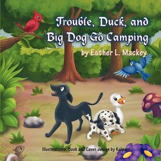 Trouble, Duck, and Big Dog Go Camping  by  Ester L. Mackey