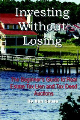 Investing Without Losing: The Beginners Guide to Real Estate Tax Lien and Tax Deed Auctions Don Sausa