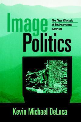 Image Politics: The New Rhetoric of Environmental Activism Kevin Michael DeLuca